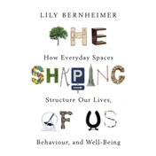The Shaping of Us : How Everyday Spaces Structure our Lives, Behaviour, and Well-Being