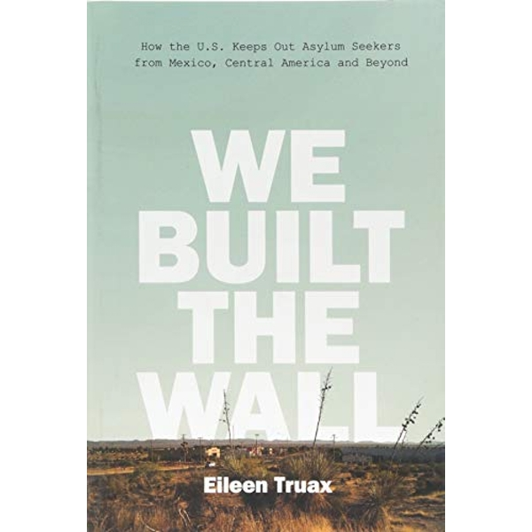 We Built the Wall How the US Keeps Out Asylum Seekers from Mexico, Central America and Beyond Hardback 2018