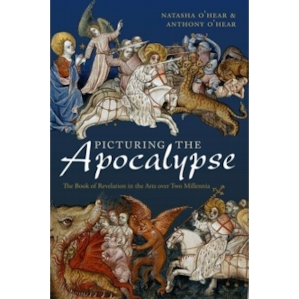 Picturing the Apocalypse: The Book of Revelation in the Arts over Two Millennia by Anthony O'Hear, Natasha O'Hear (Hardback, 2015)