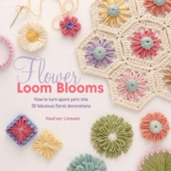 Flower Loom Blooms : How to Turn Spare Yarn into 30 Fabulous Floral Decorations