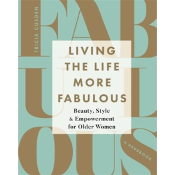 Living the Life More Fabulous : Beauty, Style and Empowerment for Older Women