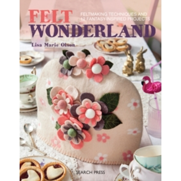 Felt Wonderland : Feltmaking Techniques and 12 Fantasy-Inspired Projects