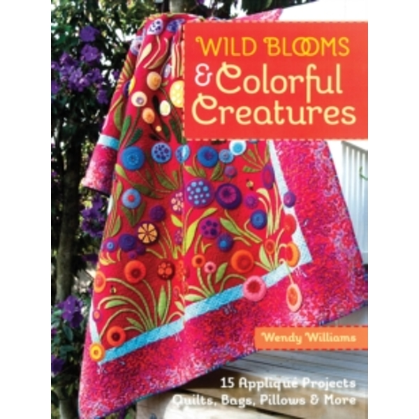 Wild Blooms & Colorful Creatures : 15 Applique Projects * Quilts, Bags, Pillows & More