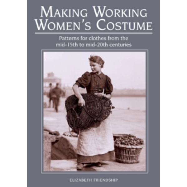 Making Working Women's Costume : Patterns for clothes from the mid-15th to mid-20th centuries