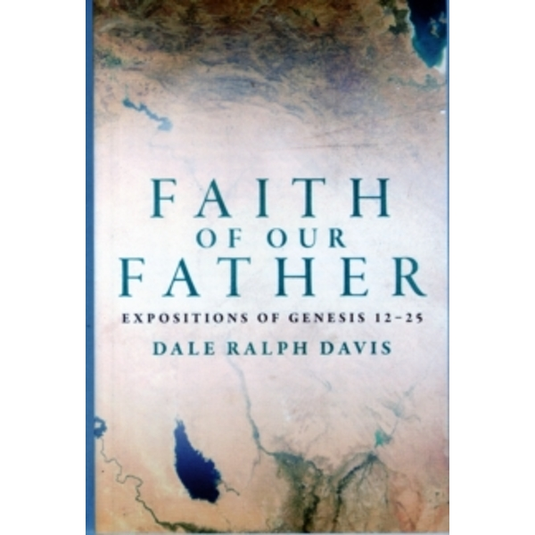 Faith of Our Father: Expositions of Genesis 12-25 by Dale Ralph Davis (Paperback, 2015)