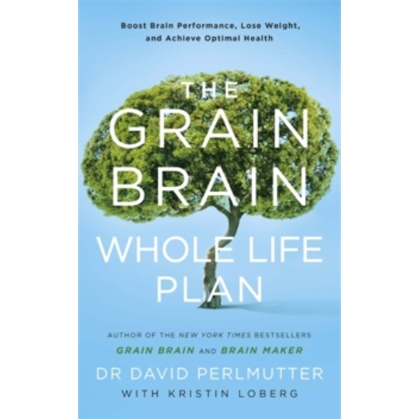 The Grain Brain Whole Life Plan : Boost Brain Performance, Lose Weight, and Achieve Optimal Health