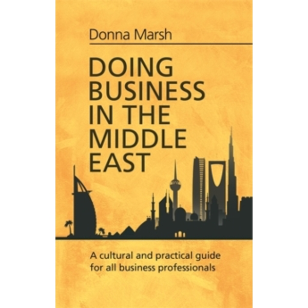 Doing Business in the Middle East : A cultural and practical guide for all Business Professionals