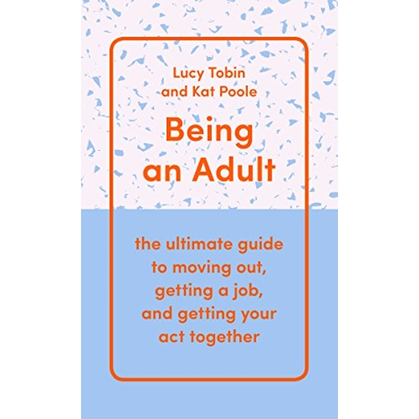 Being an Adult the ultimate guide to moving out, getting a job, and getting your act together Hardback 2018