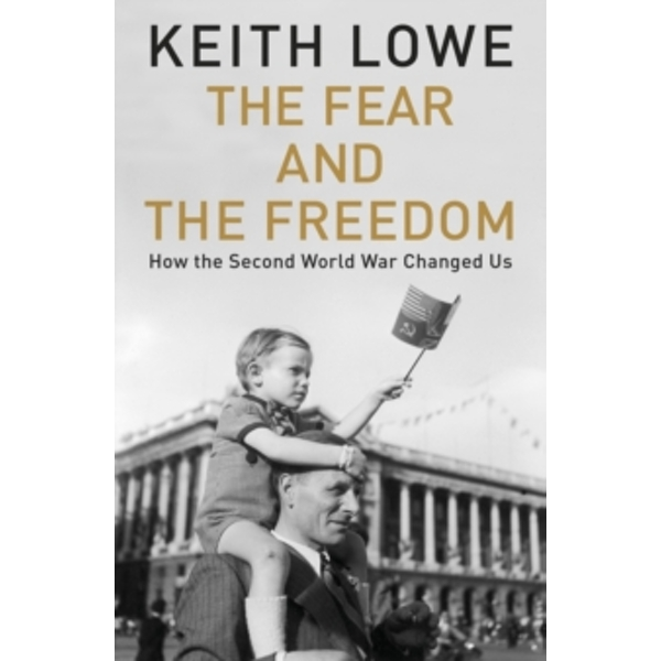 The Fear and the Freedom: How the Second World War Changed Us by Keith Lowe (Hardback, 2017)