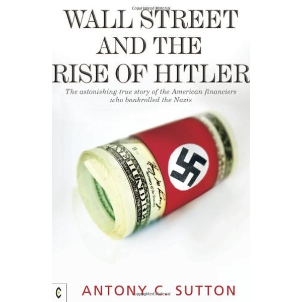 Wall Street and the Rise of Hitler: The Astonishing True Story of the American Financiers Who Bankrolled the Nazis by Antony Cyril Sutton (Paperback, 2010)