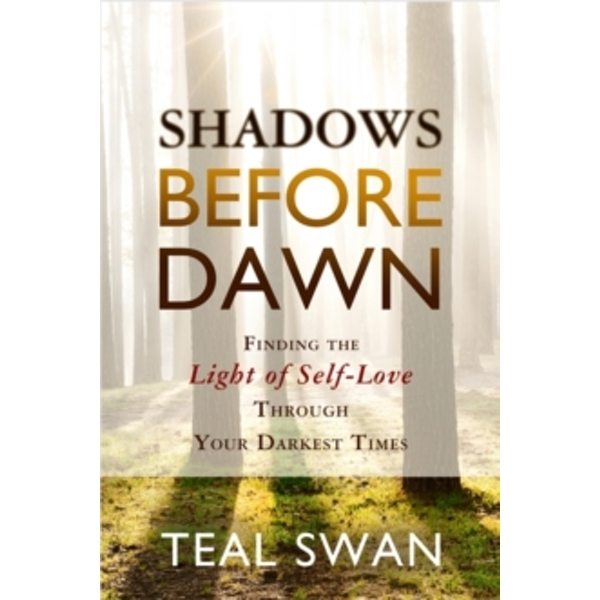 Shadows Before Dawn : Finding the Light of Self-Love Through Your Darkest Times