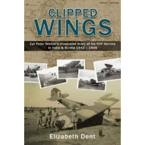 Clipped Wings Illustrated Diary of My RAF Service in India & Burma 1942-1946 by CPL Peter Walker Paperback