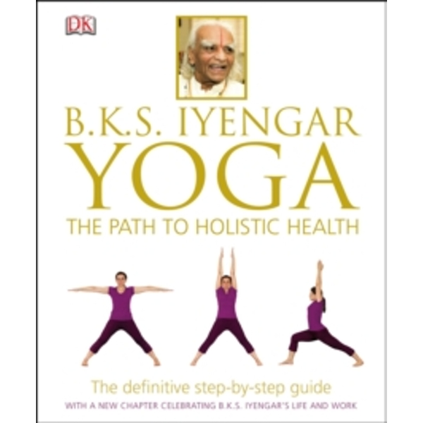 BKS Iyengar Yoga The Path to Holistic Health : The Definitive Step-by-Step Guide