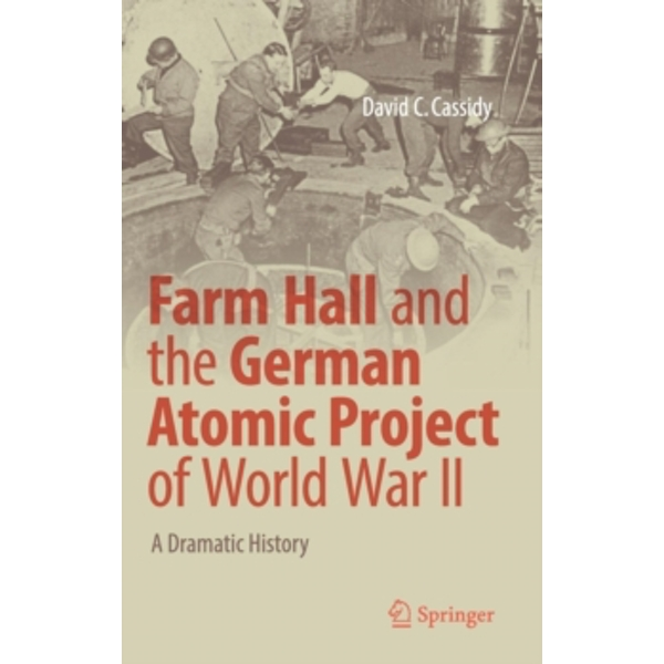 Farm Hall and the German Atomic Project of World War II : A Dramatic History