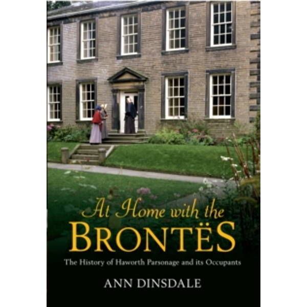 At Home with the Brontes: The History of Haworth Parsonage & Its Occupants by Ann Dinsdale (Paperback, 2013)