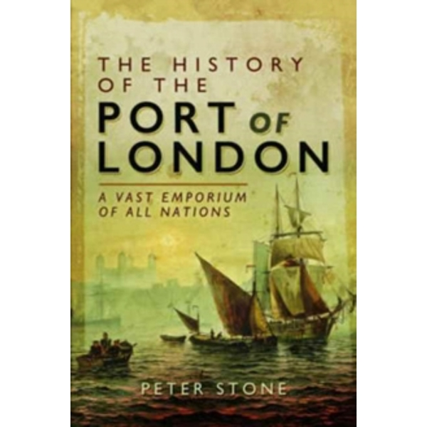 The History of the Port of London : A Vast Emporium of Nations