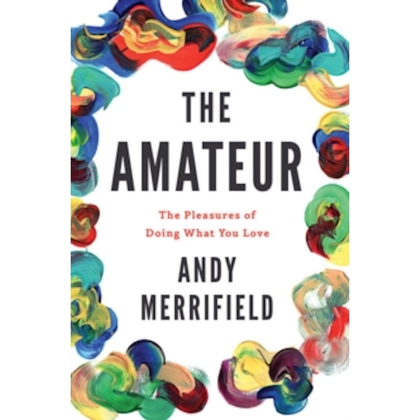 The Amateur : The Pleasures of Doing What You Love